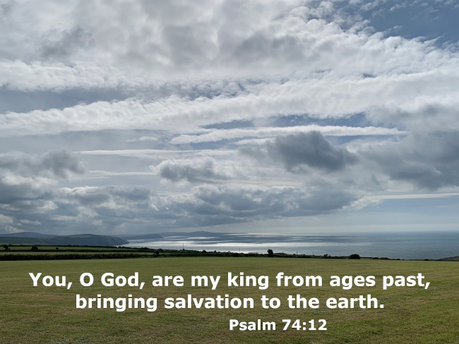 You, O God, are my king from ages past, bringing salvation to the earth.